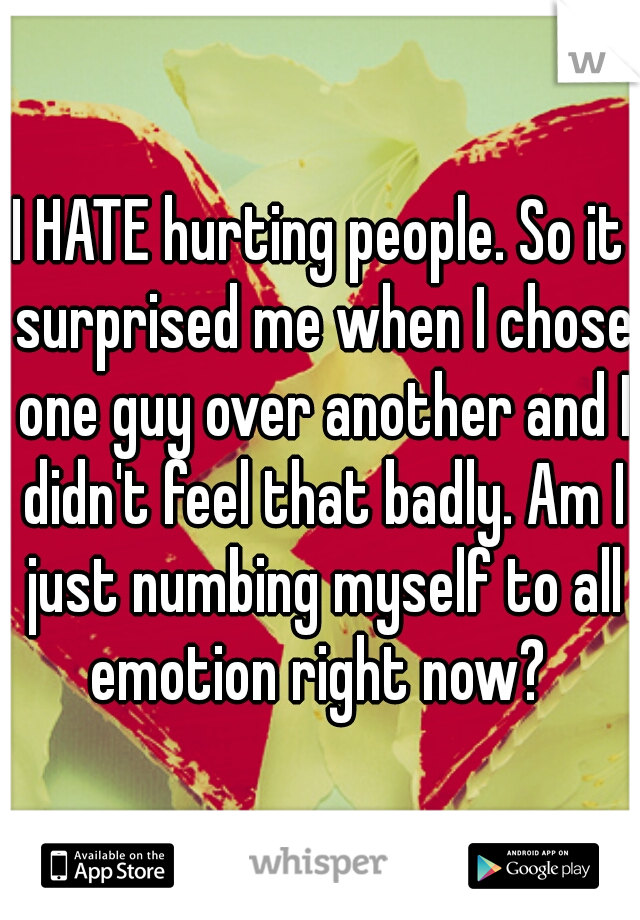 I HATE hurting people. So it surprised me when I chose one guy over another and I didn't feel that badly. Am I just numbing myself to all emotion right now?