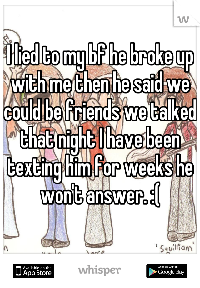I lied to my bf he broke up with me then he said we could be friends we talked that night I have been texting him for weeks he won't answer. :(