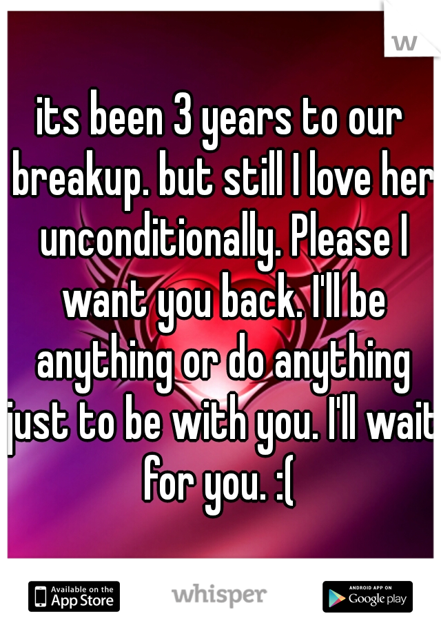 its been 3 years to our breakup. but still I love her unconditionally. Please I want you back. I'll be anything or do anything just to be with you. I'll wait for you. :(