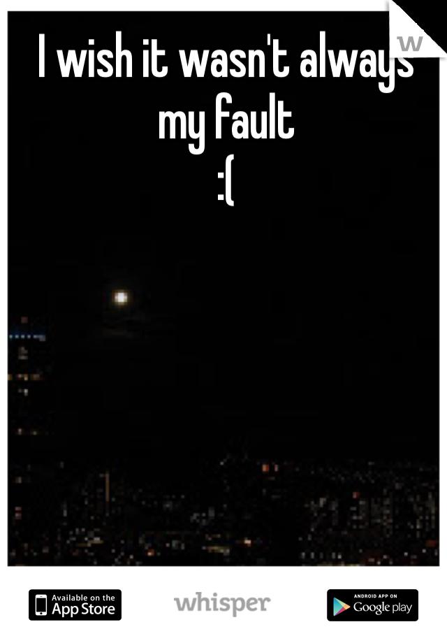 I wish it wasn't always my fault :(