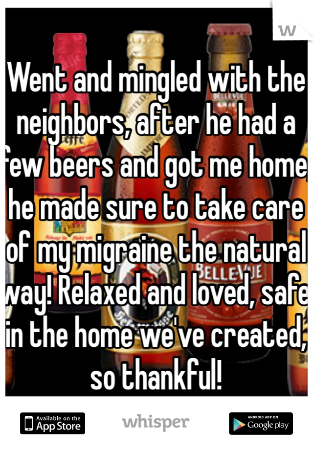Went and mingled with the neighbors, after he had a few beers and got me home, he made sure to take care of my migraine the natural way! Relaxed and loved, safe in the home we've created, so thankful!