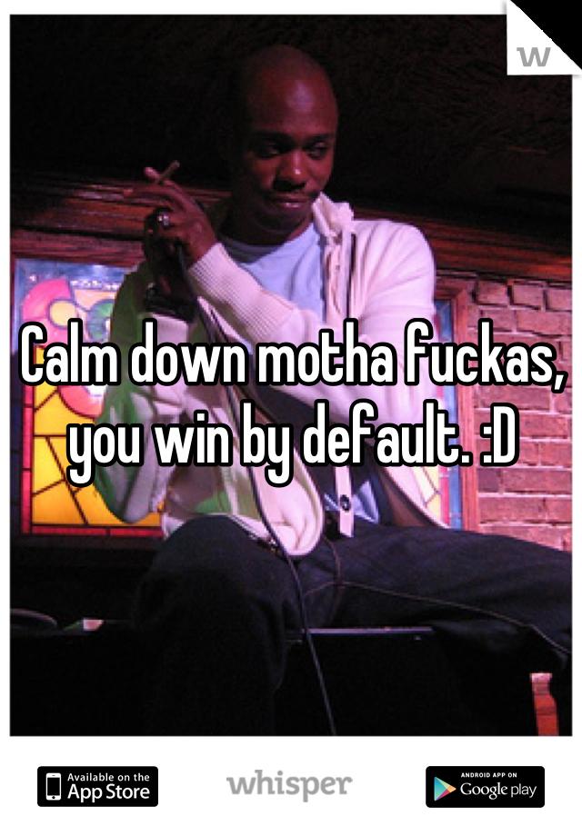 Calm down motha fuckas, you win by default. :D