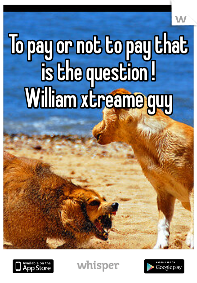 To pay or not to pay that is the question !  William xtreame guy