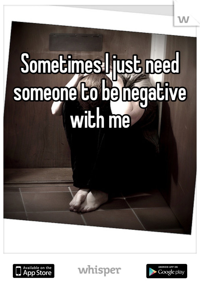 Sometimes I just need someone to be negative with me
