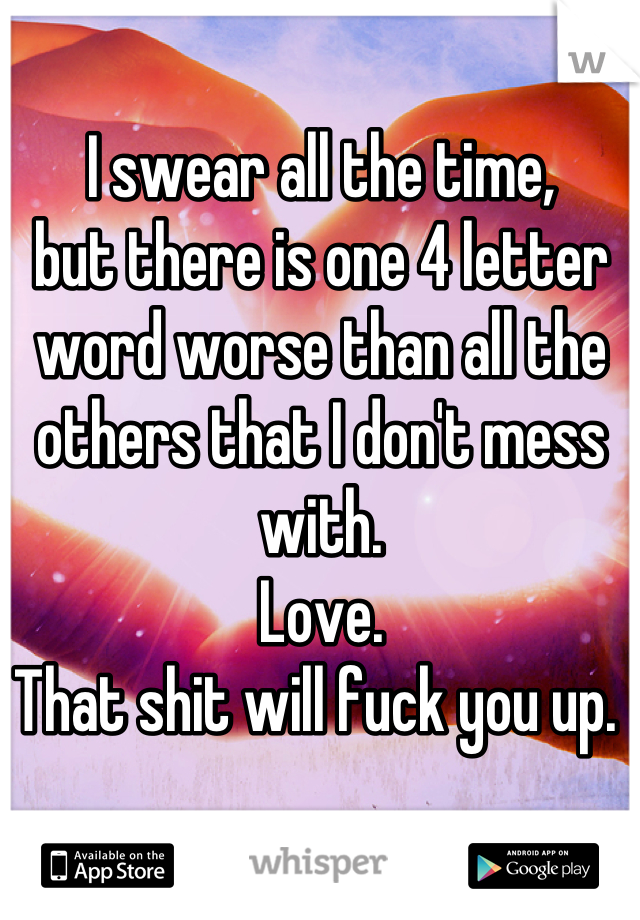 I swear all the time,  but there is one 4 letter word worse than all the others that I don't mess with.  Love. That shit will fuck you up.