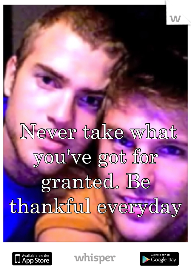 Never take what you've got for granted. Be thankful everyday