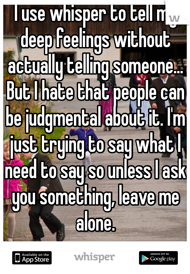 I use whisper to tell my deep feelings without actually telling someone... But I hate that people can be judgmental about it. I'm just trying to say what I need to say so unless I ask you something, leave me alone.