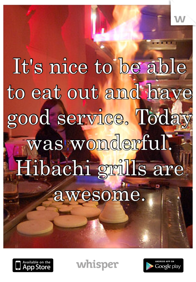 It's nice to be able to eat out and have good service. Today was wonderful. Hibachi grills are awesome.