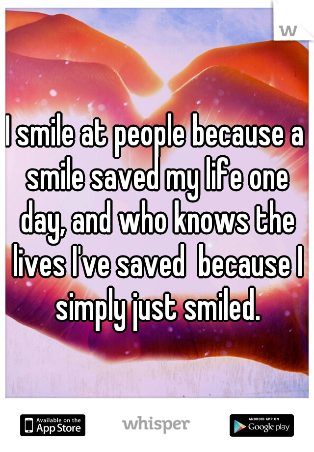 I smile at people because a smile saved my life one day, and who knows the lives I've saved  because I simply just smiled.