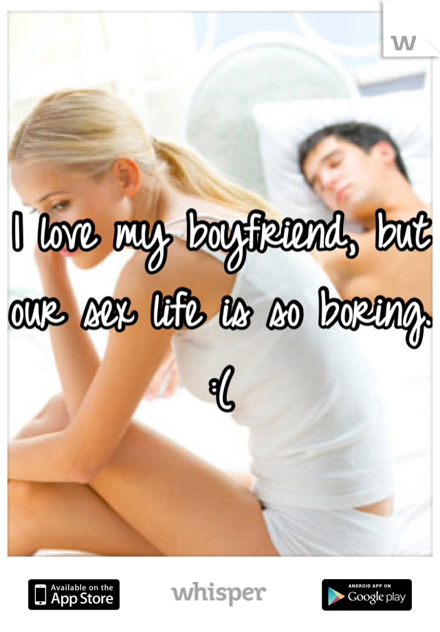 I love my boyfriend, but our sex life is so boring. :(