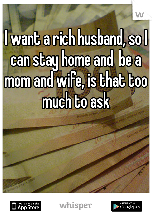 I want a rich husband, so I can stay home and  be a mom and wife, is that too much to ask