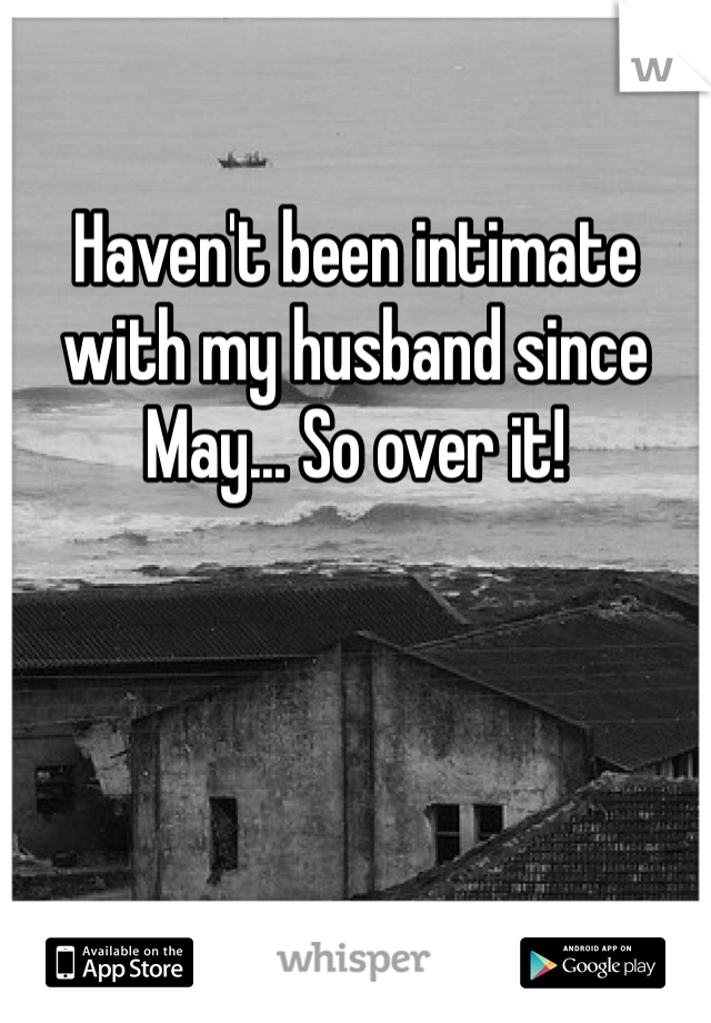 Haven't been intimate with my husband since May... So over it!