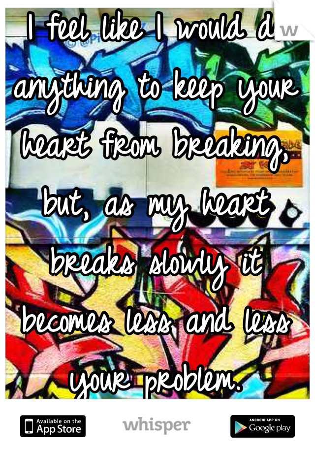 I feel like I would do anything to keep your heart from breaking, but, as my heart breaks slowly it becomes less and less your problem.