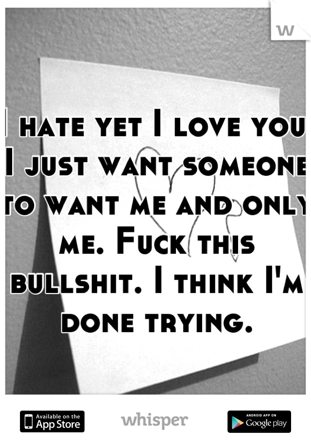 I hate yet I love you. I just want someone to want me and only me. Fuck this bullshit. I think I'm done trying.