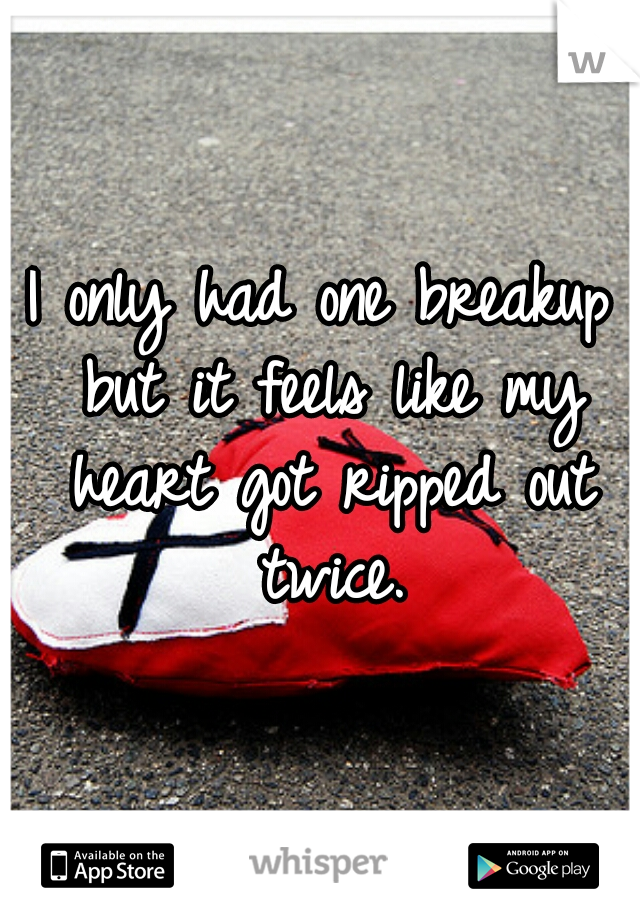 I only had one breakup but it feels like my heart got ripped out twice.