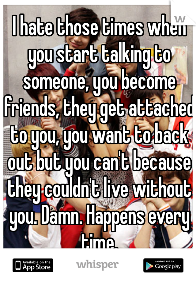 I hate those times when you start talking to someone, you become friends, they get attached to you, you want to back out but you can't because they couldn't live without you. Damn. Happens every time.