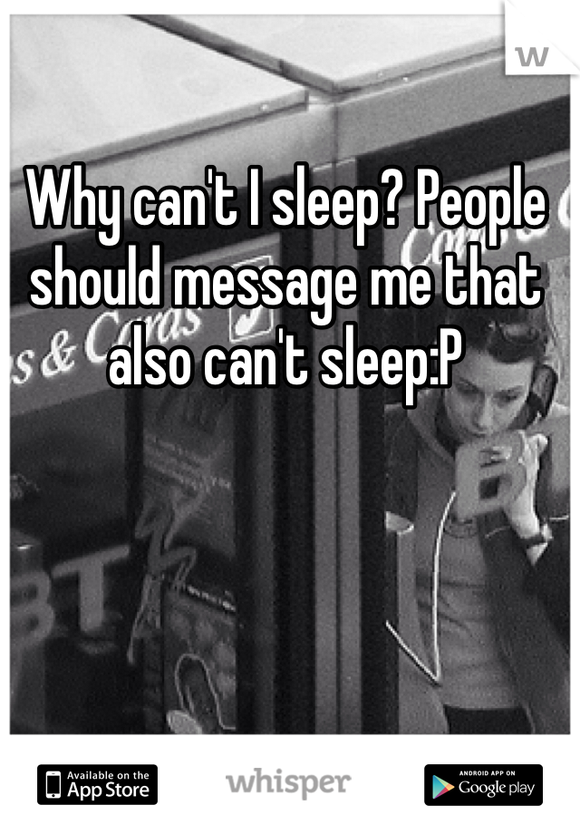 Why can't I sleep? People should message me that also can't sleep:P
