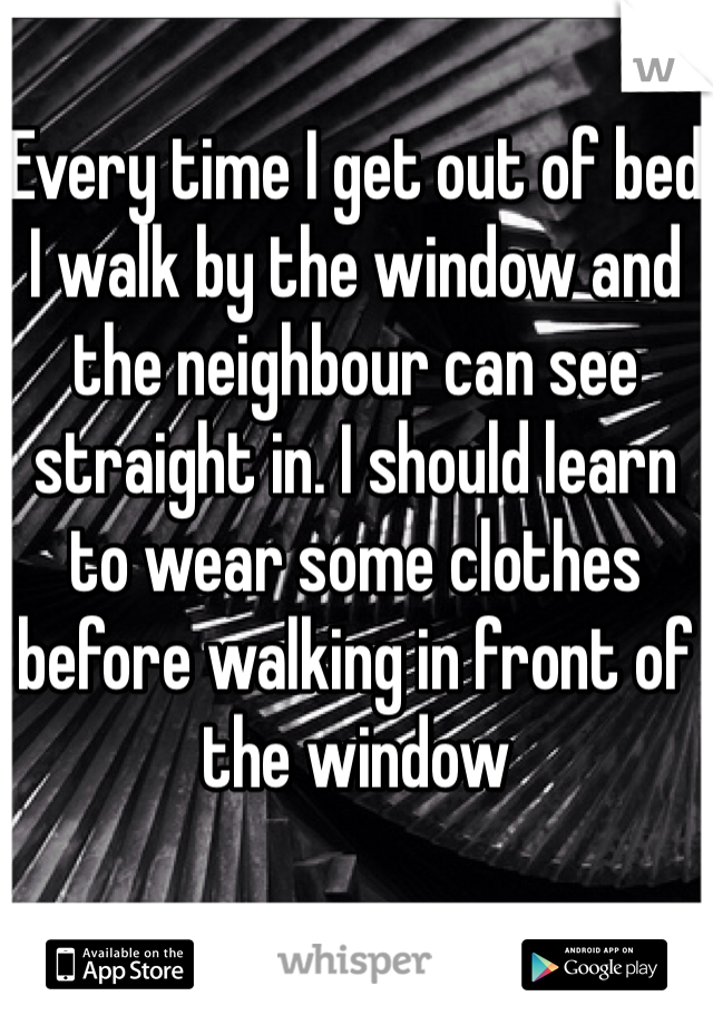Every time I get out of bed I walk by the window and the neighbour can see straight in. I should learn to wear some clothes before walking in front of the window