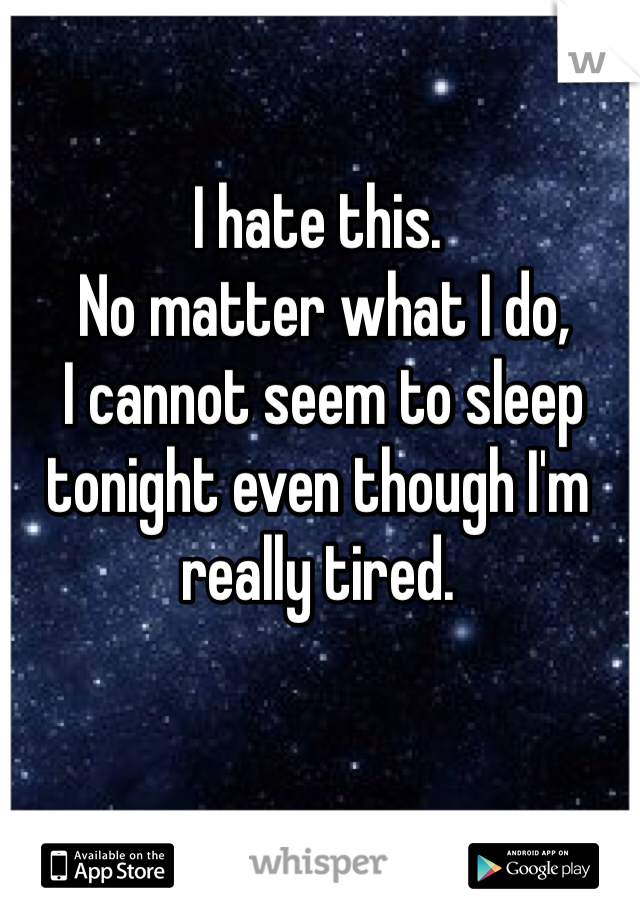I hate this.  No matter what I do,  I cannot seem to sleep tonight even though I'm really tired.
