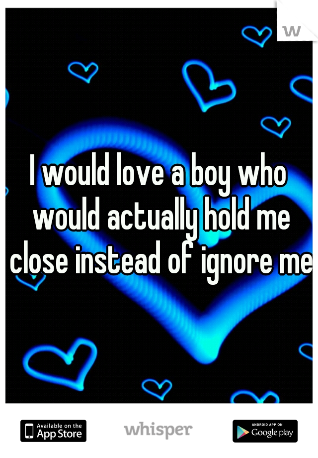 I would love a boy who would actually hold me close instead of ignore me