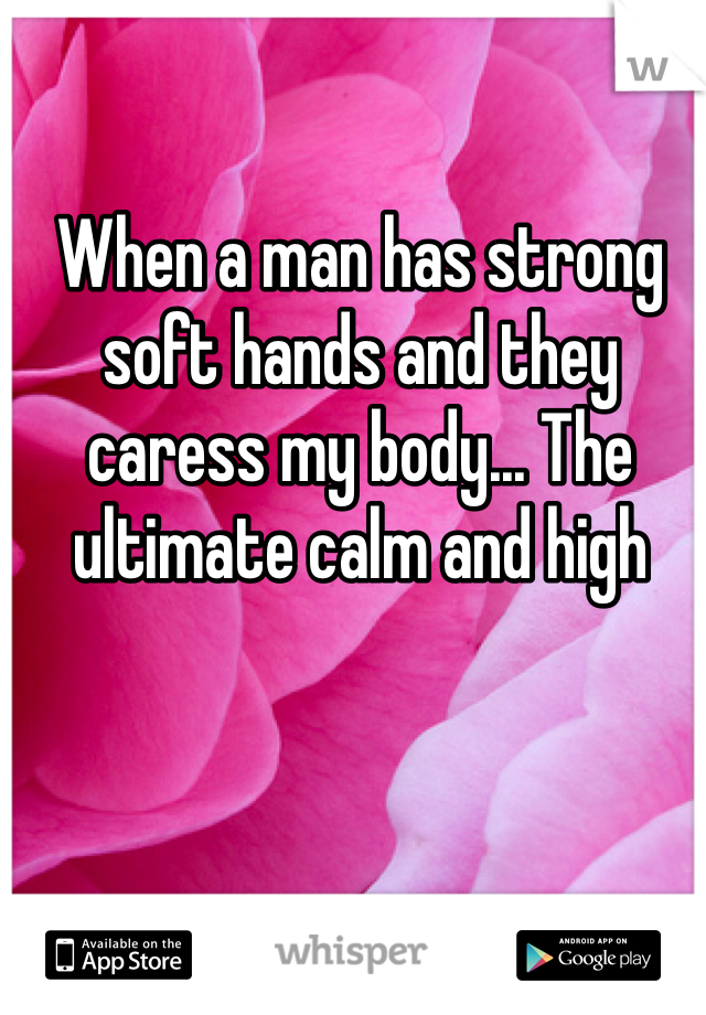 When a man has strong soft hands and they caress my body... The ultimate calm and high