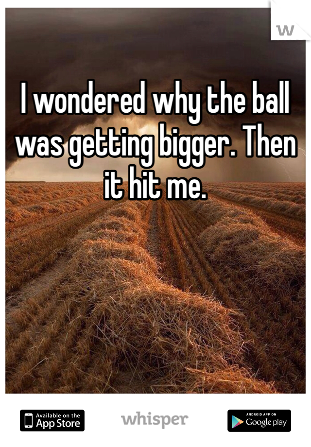 I wondered why the ball was getting bigger. Then it hit me.
