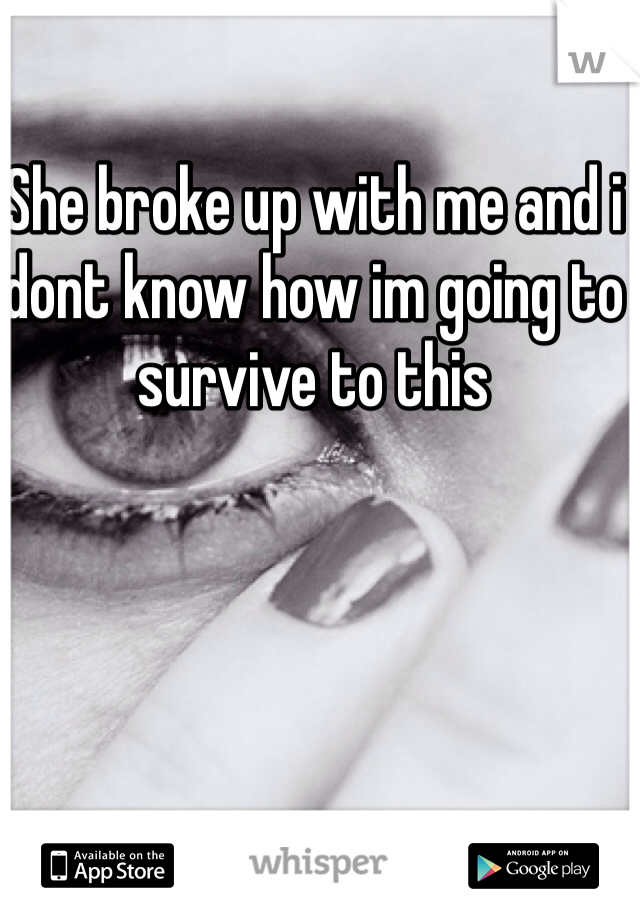 She broke up with me and i dont know how im going to survive to this