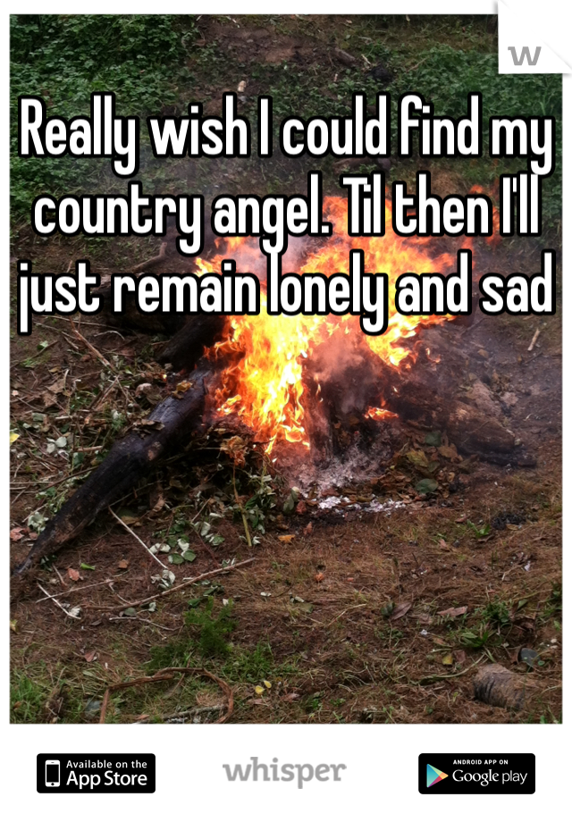 Really wish I could find my country angel. Til then I'll just remain lonely and sad