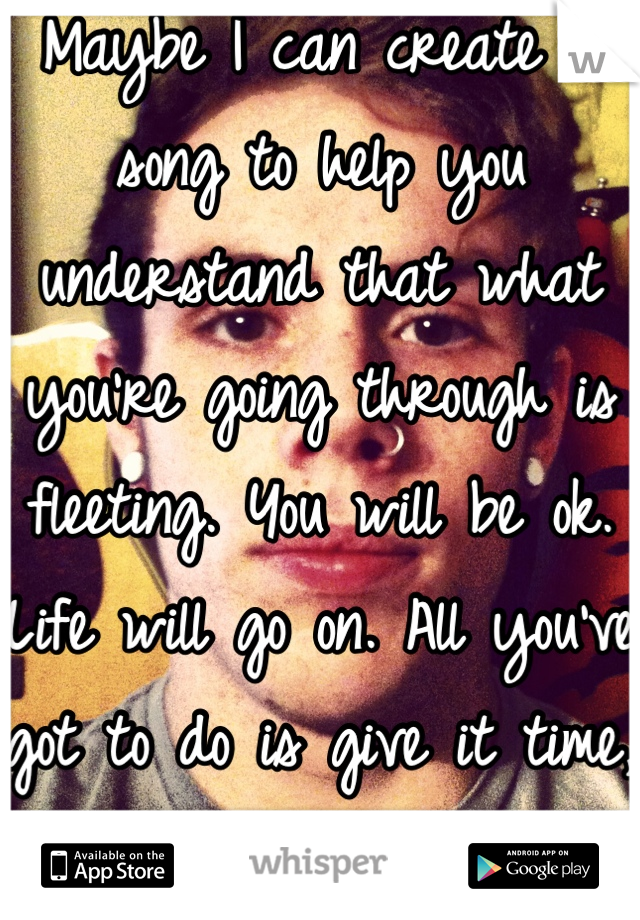 Maybe I can create a song to help you understand that what you're going through is fleeting. You will be ok. Life will go on. All you've got to do is give it time, and be strong.