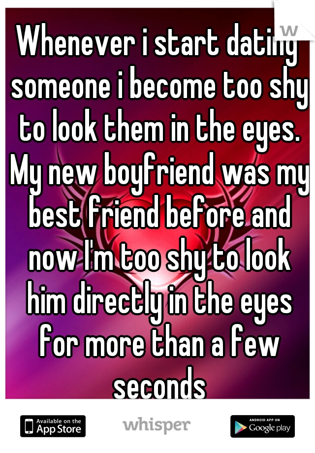Whenever i start dating someone i become too shy to look them in the eyes. My new boyfriend was my best friend before and now I'm too shy to look him directly in the eyes for more than a few seconds