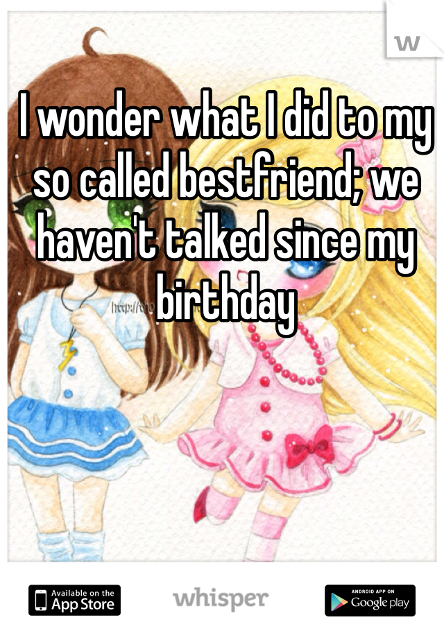 I wonder what I did to my so called bestfriend; we haven't talked since my birthday