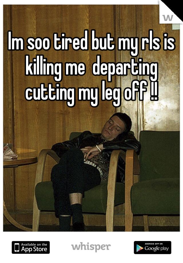 Im soo tired but my rls is killing me  departing cutting my leg off !!
