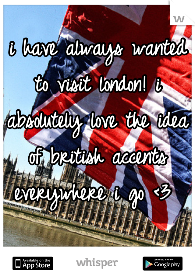 i have always wanted to visit london! i absolutely love the idea of british accents everywhere i go <3