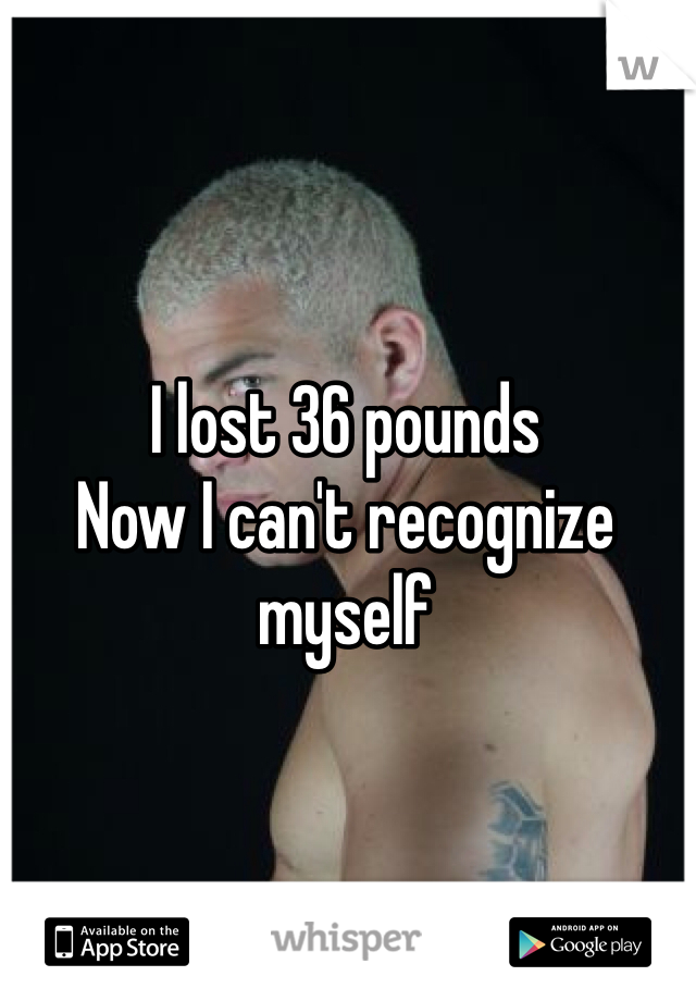 I lost 36 pounds Now I can't recognize myself