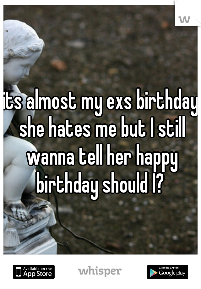 its almost my exs birthday she hates me but I still wanna tell her happy birthday should I?