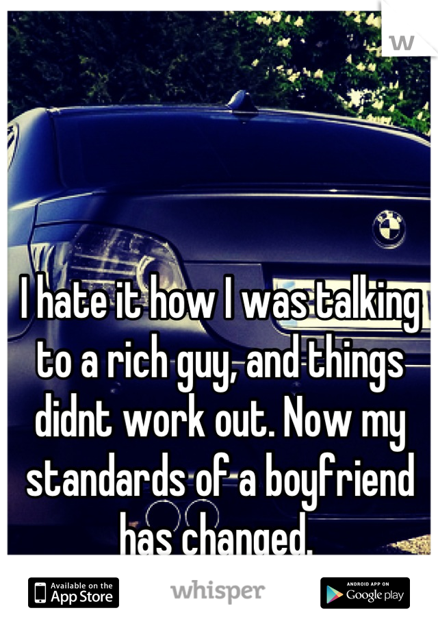 I hate it how I was talking to a rich guy, and things didnt work out. Now my standards of a boyfriend has changed.