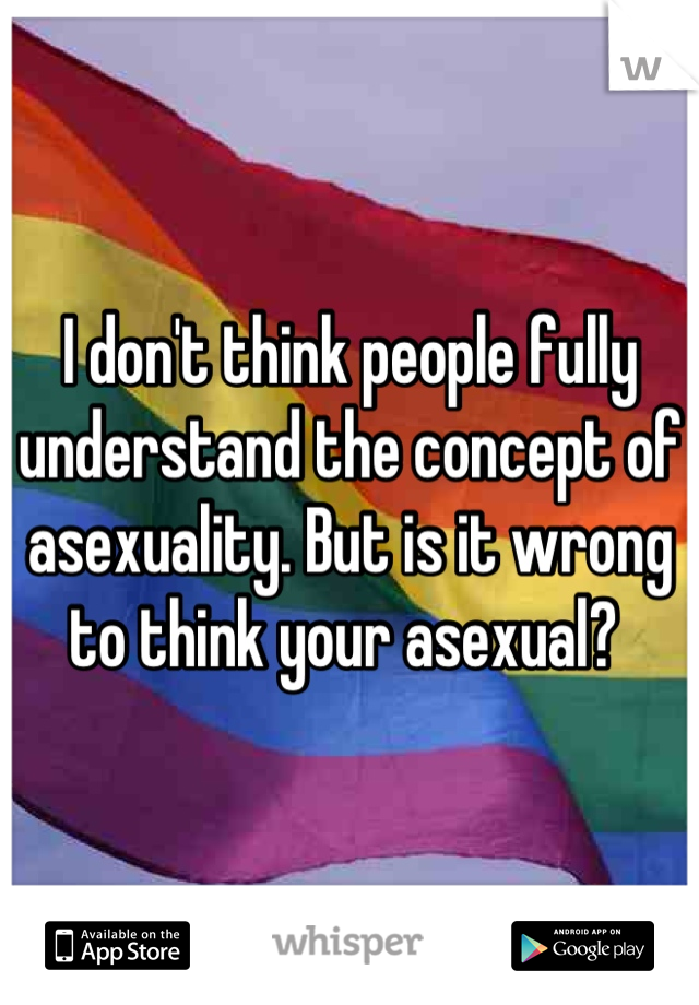 I don't think people fully understand the concept of asexuality. But is it wrong to think your asexual?