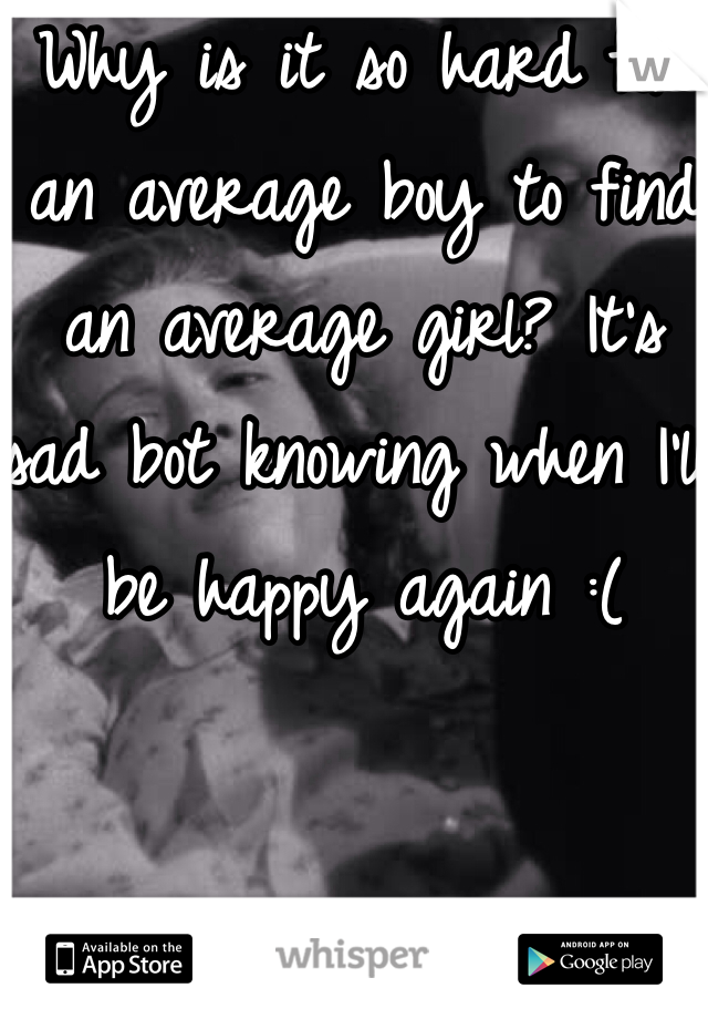 Why is it so hard for an average boy to find an average girl? It's sad bot knowing when I'll be happy again :(