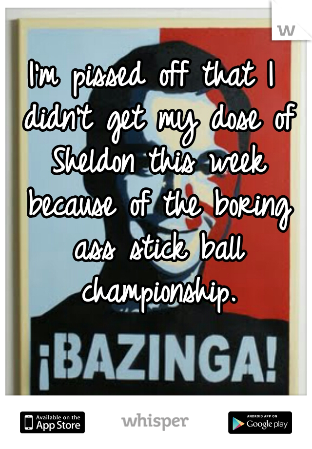 I'm pissed off that I didn't get my dose of Sheldon this week because of the boring ass stick ball championship.