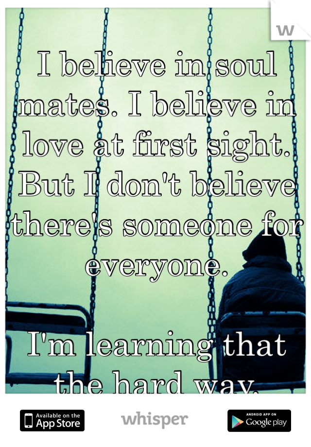 I believe in soul mates. I believe in love at first sight. But I don't believe there's someone for everyone.  I'm learning that the hard way.