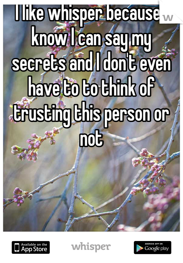 I like whisper because I know I can say my secrets and I don't even have to to think of trusting this person or not