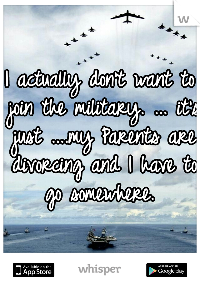 I actually don't want to join the military. ... it's just ....my Parents are divorcing and I have to go somewhere.
