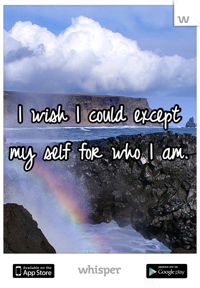 I wish I could except my self for who I am.