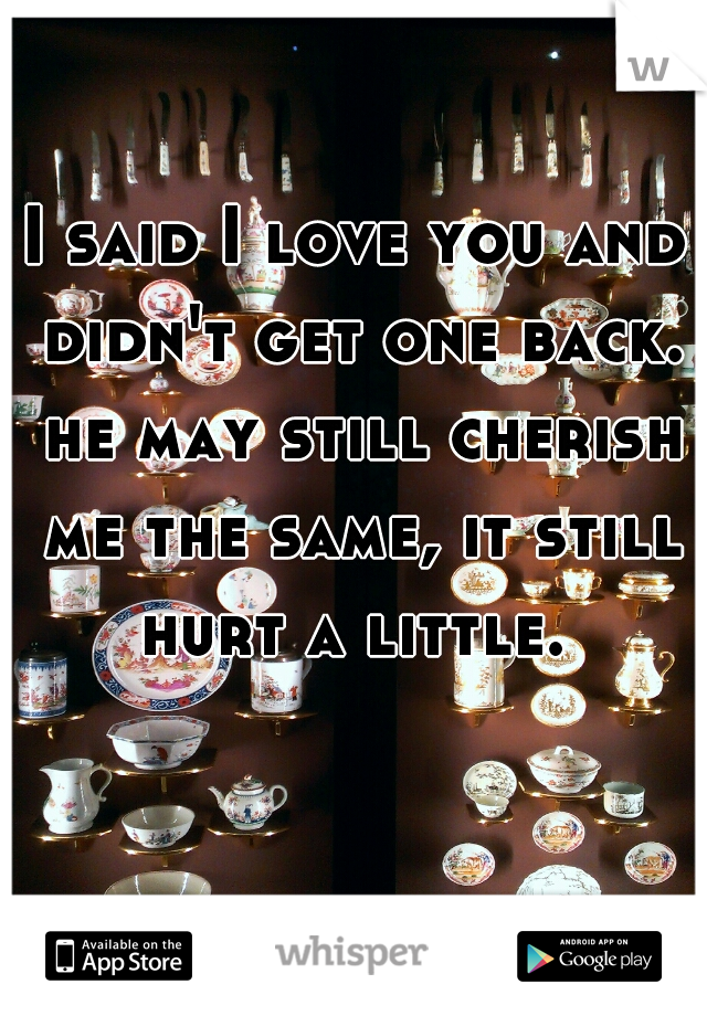 I said I love you and didn't get one back. he may still cherish me the same, it still hurt a little.