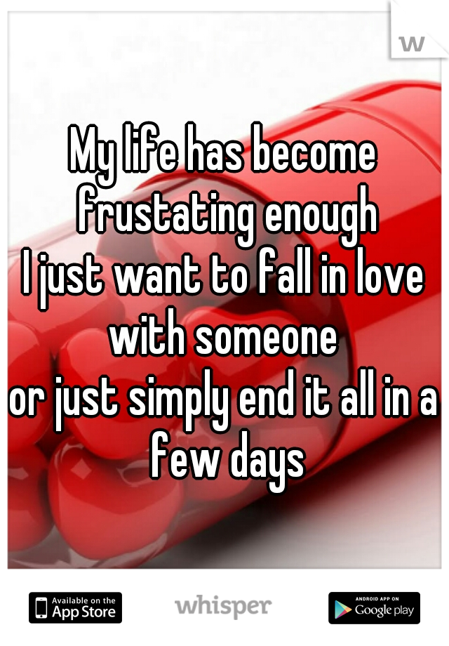 My life has become frustating enough I just want to fall in love with someone  or just simply end it all in a few days