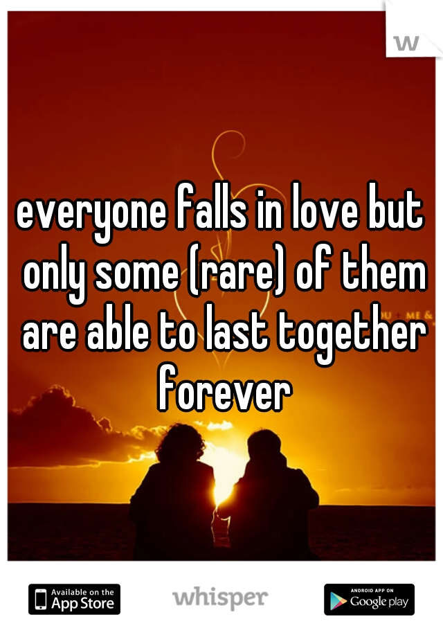 everyone falls in love but only some (rare) of them are able to last together forever