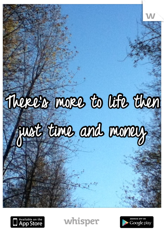 There's more to life then just time and money