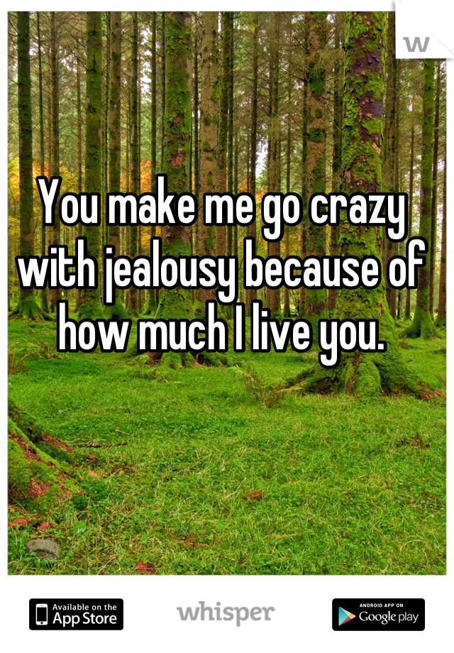You make me go crazy with jealousy because of how much I live you.