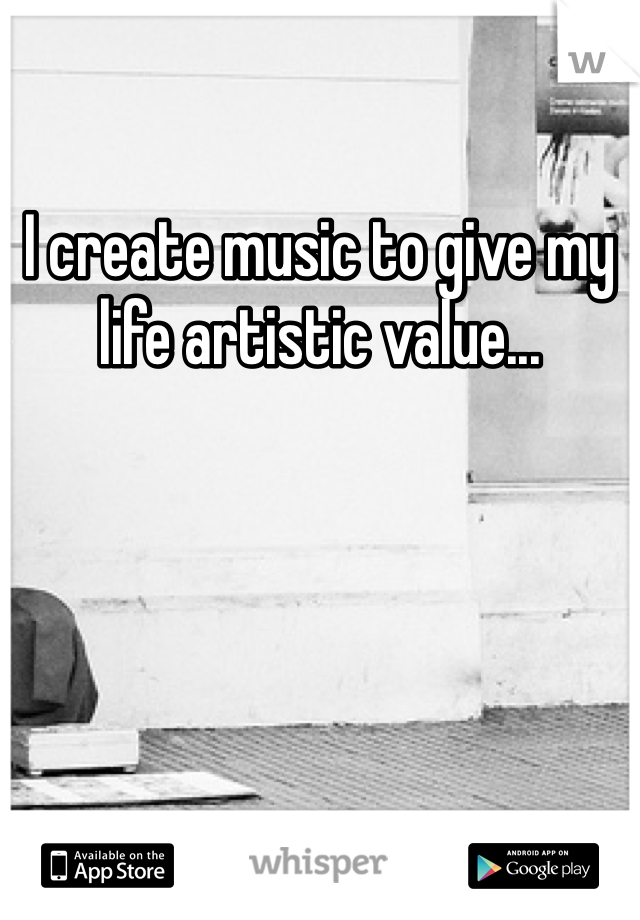 I create music to give my life artistic value...