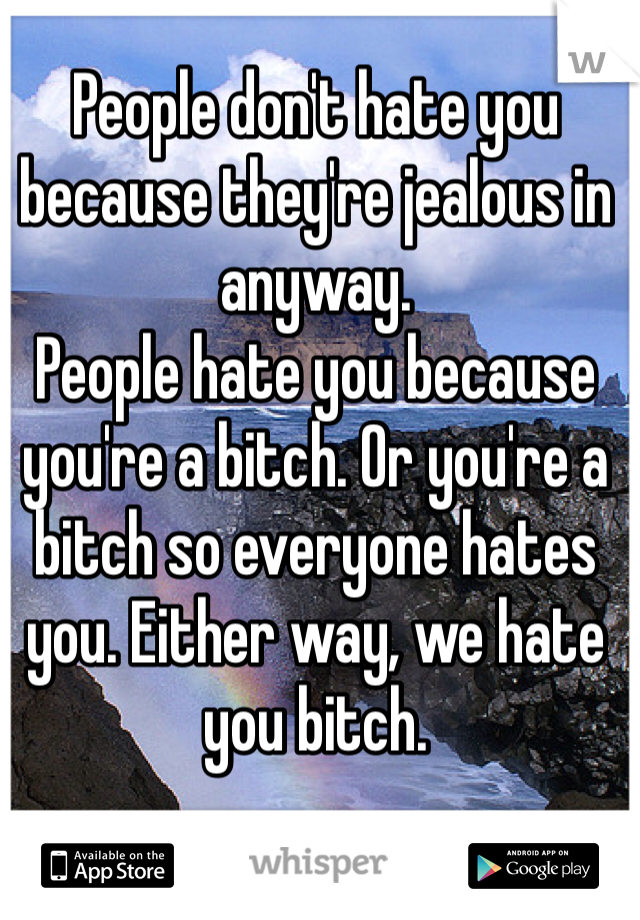 People don't hate you because they're jealous in anyway. People hate you because you're a bitch. Or you're a bitch so everyone hates you. Either way, we hate you bitch.